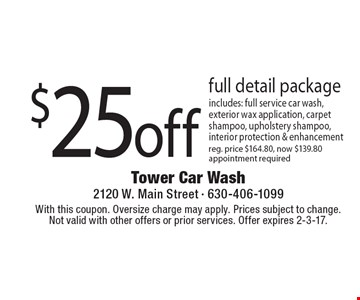 $25off full detail package includes: full service car wash, exterior wax application, carpet shampoo, upholstery shampoo, interior protection & enhancement, reg. price $164.80, now $139.80 appointment required. With this coupon. Oversize charge may apply. Prices subject to change. Not valid with other offers or prior services. Offer expires 2-3-17.