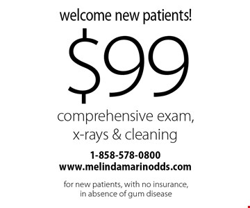Welcome New Patients! $99 Comprehensive Exam, X-Rays & Cleaning. For new patients, with no insurance, in absence of gum disease.