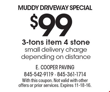 MUDDY DRIVEWAY SPECIAL $99 3-tons item 4 stonesmall delivery charge depending on distance. With this coupon. Not valid with other offers or prior services. Expires 11-18-16.