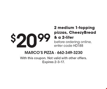 $20.99 for 2 medium 1-topping pizzas, CheezyBread & a 2-liter-before ordering online, enter code HD188. With this coupon. Not valid with other offers. Expires 2-3-17.