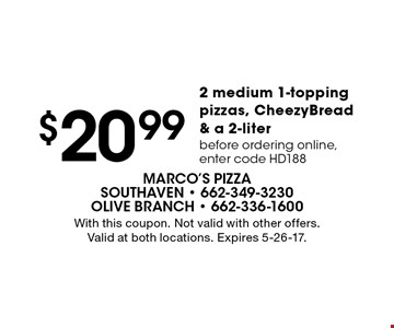 $20.99 2 medium 1-topping pizzas, CheezyBread & a 2-liter before ordering online, enter code HD188. With this coupon. Not valid with other offers. Valid at both locations. Expires 5-26-17.
