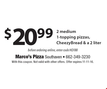 $20.99 2 medium 1-topping pizzas, CheezyBread & a 2 liter before ordering online, enter code HD188 . With this coupon. Not valid with other offers. Offer expires 11-11-16.