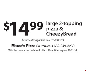 $14.99 large 2-topping pizza & CheezyBread before ordering online, enter code HD213. With this coupon. Not valid with other offers. Offer expires 11-11-16.