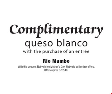 Complimentary queso blanco with the purchase of an entrée. With this coupon. Not valid on Mother's Day. Not valid with other offers.Offer expires 6-12-16.