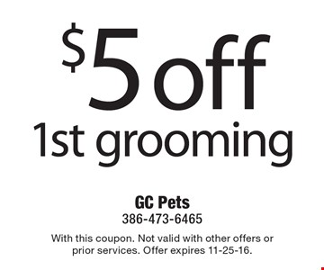 $5 off 1st grooming. With this coupon. Not valid with other offers or prior services. Offer expires 11-25-16.