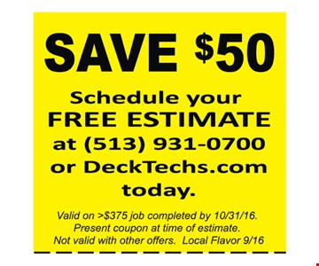 Save $50. Schedule Your Free Estimate At 513-931-0700 Or DeckTechs.com Today. Valid on >$375 job completed by 10/31/16. Present coupon at time of estimate. Not valid with other offers. Local Flavor 9/16