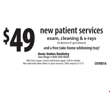 $49 new patient services. Exam, cleaning & x-rays (in absence of gum disease) and a free take-home whitening tray! With this coupon. Some restrictions apply. Call for details. Not valid with other offers or prior services. Offer expires 2-3-17.