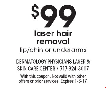 $99 laser hair removal lip/chin or underarms. With this coupon. Not valid with other offers or prior services. Expires 1-6-17.