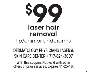 $99 laser hair removal. Lip/chin or underarms. With this coupon. Not valid with other offers or prior services. Expires 11-25-16.