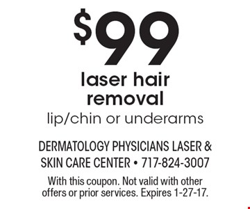 $99 laser hair removal lip/chin or underarms. With this coupon. Not valid with other offers or prior services. Expires 1-27-17.
