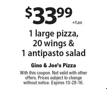 $33.99 +tax for 1 large pizza, 20 wings & 1 antipasto salad. With this coupon. Not valid with other offers. Prices subject to change without notice. Expires 10-28-16.
