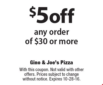 $5 off any order of $30 or more. With this coupon. Not valid with other offers. Prices subject to change without notice. Expires 10-28-16.