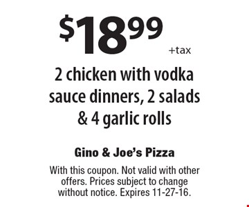 $18.99 +tax 2 chicken with vodka sauce dinners, 2 salads & 4 garlic rolls. With this coupon. Not valid with other offers. Prices subject to change without notice. Expires 11-27-16.