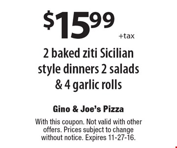 $15.99 +tax 2 baked ziti Sicilian style dinners 2 salads & 4 garlic rolls. With this coupon. Not valid with other offers. Prices subject to change without notice. Expires 11-27-16.