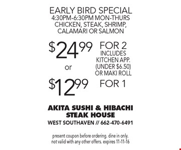 Early bird special 4:30PM-6:30PM mon-thurs. Chicken, steak, shrimp, calamari or salmon. $12.99 for 1. $24.99 for 2 includes kitchen app. (under $6.50) or maki roll. Present coupon before ordering. Dine in only. Not valid with any other offers. expires 11-11-16