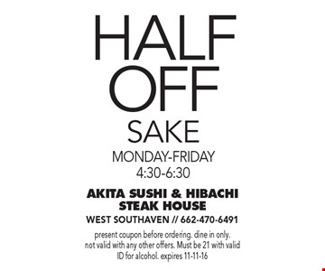 Half Off Sake. Monday-Friday 4:30-6:30. Present coupon before ordering. dine in only. Not valid with any other offers. Must be 21 with valid ID for alcohol. expires 11-11-16