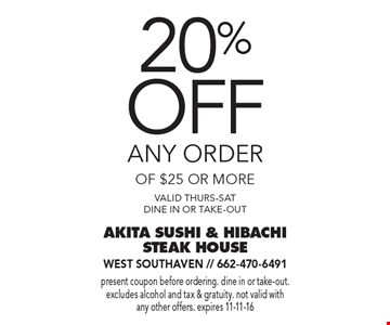 20% off any order of $25 or more. Valid thurs-Sat, dine in or take-out. Present coupon before ordering. dine in or take-out. excludes alcohol and tax & gratuity. not valid with any other offers. expires 11-11-16