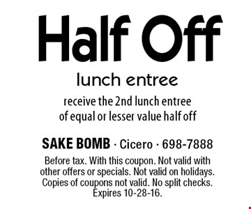Half Off lunch entree. Receive the 2nd lunch entree of equal or lesser value half off. Before tax. With this coupon. Not valid with other offers or specials. Not valid on holidays. Copies of coupons not valid. No split checks. Expires 10-28-16.