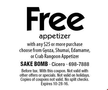 Free appetizer with any $25 or more purchase. Choose from Gyoza, Shumai, Edamame, or Crab Rangoon Appetizer. Before tax. With this coupon. Not valid with other offers or specials. Not valid on holidays. Copies of coupons not valid. No split checks. Expires 10-28-16.