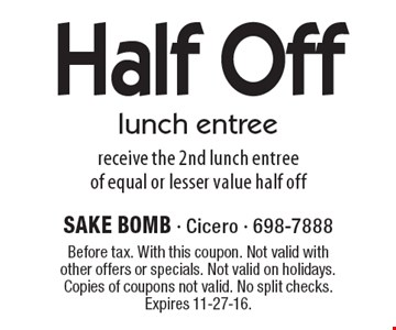 Half Off lunch entree receive the 2nd lunch entreeof equal or lesser value half off. Before tax. With this coupon. Not valid with other offers or specials. Not valid on holidays. Copies of coupons not valid. No split checks. Expires 11-27-16.