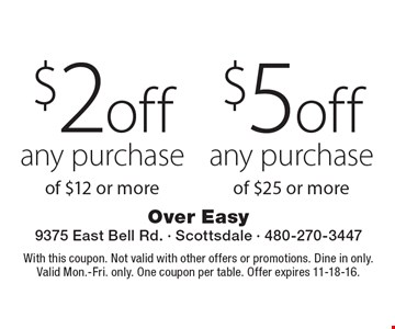 $2 off purchase of $12 or more. $5 off any purchase any of $25 or more . With this coupon. Not valid with other offers or promotions. Dine in only. Valid Mon.-Fri. only. One coupon per table. Offer expires 11-18-16.