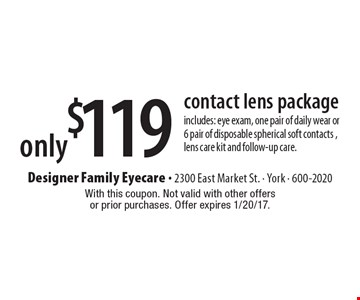 Only $119 contact lens package. Includes: eye exam, one pair of daily wear or 6 pair of disposable spherical soft contacts, lens care kit and follow-up care. With this coupon. Not valid with other offers or prior purchases. Offer expires 1/20/17.