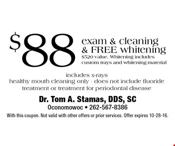 $88 exam & cleaning & FREE whitening. $520 value. Whitening includes custom trays and whitening material includes x-rays healthy mouth cleaning only - does not include fluoride treatment or treatment for periodontal disease. With this coupon. Not valid with other offers or prior services. Offer expires 10-28-16.