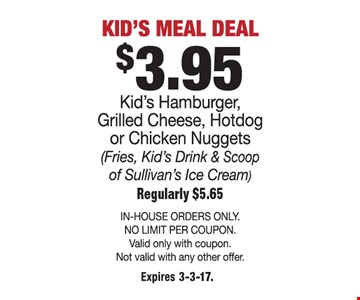Kid's menu deal. $3.95 kid's hamburger, grilled cheese, hotdog or chicken nuggets. (Fries, kid's drink & scoop of Sullivan's ice cream). Regularly $5.65. In-house orders only. No limit per coupon. Valid only with coupon. Not valid with any other offer. Expires 3-3-17.