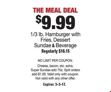 The meal deal. $9.99 1/3 lb. hamburger with fries, dessert, sundae & beverage. Regularly $16.15. No limit per coupon. Cheese, bacon, etc. extra. Super sundae add 75 cents. Split order add $1.00. Valid only with coupon. Not valid with any other offer. Expires 3-3-17.