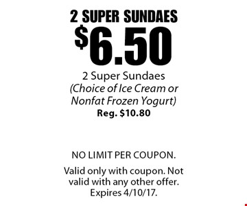2 super sundaes $6.50 (Choice of Ice Cream or Nonfat Frozen Yogurt) Reg. $10.80. No limit per coupon. Valid only with coupon. Not valid with any other offer. Expires 4/10/17.