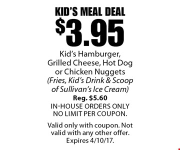 Kid's Meal Deal $3.95 Kid's Hamburger, Grilled Cheese, Hot Dog or Chicken Nuggets (Fries, Kid's Drink & Scoop of Sullivan's Ice Cream) Reg. $5.60. In-house orders only. No Limit per coupon. Valid only with coupon. Not valid with any other offer. Expires 4/10/17.