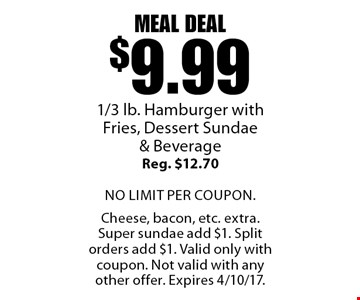 Meal Deal $9.99 1/3 lb. Hamburger with Fries, Dessert Sundae & Beverage. Reg. $12.70. No limit per coupon. Cheese, bacon, etc. extra. Super sundae add $1. Split orders add $1. Valid only with coupon. Not valid with any other offer. Expires 4/10/17.
