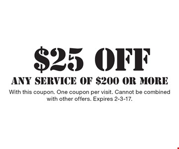 $25 OFF ANY SERVICE OF $200 OR MORE. With this coupon. One coupon per visit. Cannot be combined with other offers. Expires 2-3-17.