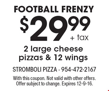 FOOTBALL FRENZY. $29.99 + tax 2 large cheese pizzas & 12 wings. With this coupon. Not valid with other offers. Offer subject to change. Expires 12-9-16.