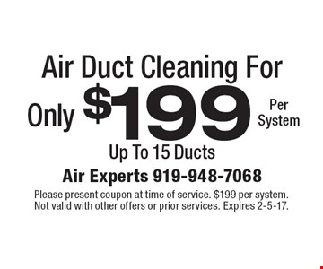 Only $199 Per SystemAir Duct Cleaning. Up To 15 Ducts. Please present coupon at time of service. $199 per system. Not valid with other offers or prior services. Expires 2-5-17.