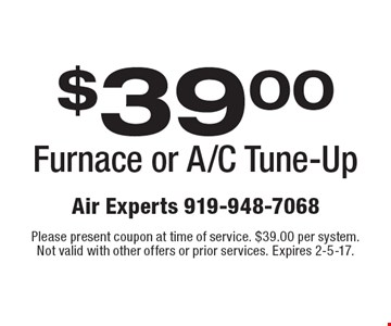 $39.00 Furnace or A/C Tune-Up. Please present coupon at time of service. $39.00 per system. Not valid with other offers or prior services. Expires 2-5-17.