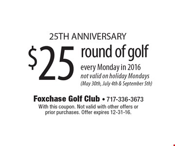 25TH ANNIVERSARY $25 round of golf every Monday in 2016. Not valid on holiday Mondays (May 30th, July 4th & September 5th). With this coupon. Not valid with other offers or prior purchases. Offer expires 12-31-16.