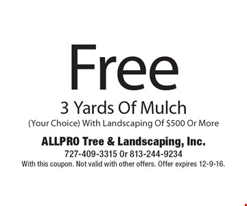 Free 3 Yards Of Mulch (Your Choice) With Landscaping Of $500 Or More. With this coupon. Not valid with other offers. Offer expires 12-9-16.
