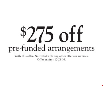 $275 off pre-funded arrangements. With this offer. Not valid with any other offers or services. Offer expires 10-28-16.