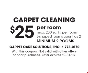 Carpet Cleaning $25 per room max. 200 sq. ft. per room L-shaped rooms count as 2 minimum 2 rooms. With this coupon. Not valid with other offersor prior purchases. Offer expires 12-31-16.