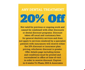 20% Off Any Dental Treatment. Not valid for previous or ongoing work and cannot be combined with other discounts or dental discount programs. Discount taken off usual and customary fees for general dentistry services and does not apply to services rendered by a specialist. Patients with insurances will receive either the 20% discount or insurance plan pricing, whichever discount is greater. Offer details page including terms and conditions must be printed and surrendered in office at time of visit in order to receive discount. Expires in 4 weeks. Tri Pham, DDS & Associates.