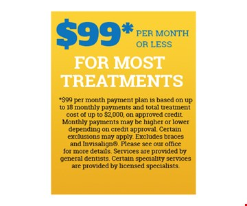 $99* Per Month Or Less For Most Treatments. *$99 per month payment plan is based on up to 18 monthly payments and total treatment cost of up to $2000 on approved credit. Monthly payments may be higher or lower depending on credit approval. Certain exclusions may apply. Excludes braces and Invisalign. Please see our office for more details. Services are provided by general dentists. Certain specialty services are provided by licensed specialists.