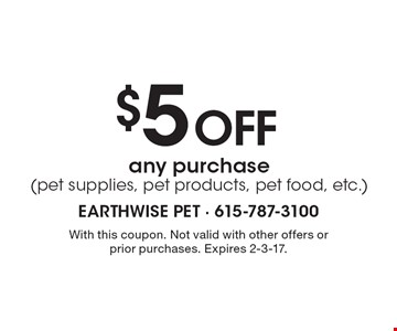 $ 5 Off any purchase (pet supplies, pet products, pet food, etc.). With this coupon. Not valid with other offers or prior purchases. Expires 2-3-17.