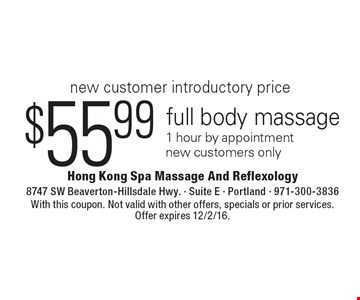 New customer introductory price. $55.99 full body massage 1 hour by appointment. New customers only. With this coupon. Not valid with other offers, specials or prior services. Offer expires 12/2/16.