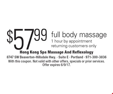 $57.99 full body massage 1 hour by appointment returning customers only. With this coupon. Not valid with other offers, specials or prior services. Offer expires 6/9/17.