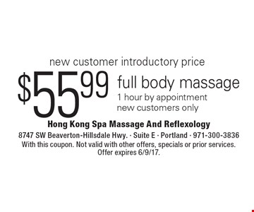 New customer introductory price $55.99 full body massage 1 hour by appointment new customers only. With this coupon. Not valid with other offers, specials or prior services. Offer expires 6/9/17.