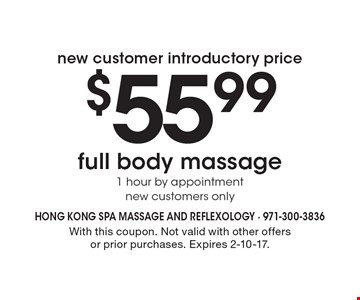 New customer introductory price $55.99 full body massage 1 hour by appointment, new customers only. With this coupon. Not valid with other offers or prior purchases. Expires 2-10-17.