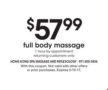 $57.99 full body massage 1 hour by appointment, returning customers only. With this coupon. Not valid with other offers or prior purchases. Expires 2-10-17.