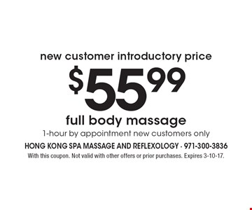 new customer introductory price $55.99 full body massage 1-hour by appointment new customers only. With this coupon. Not valid with other offers or prior purchases. Expires 3-10-17.
