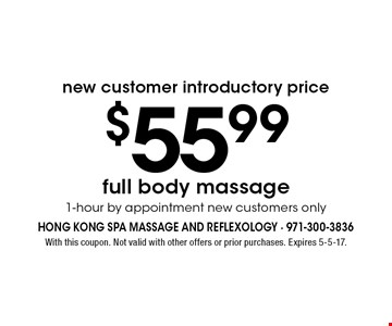New customer introductory price - $55.99 full body massage. 1-hour by appointment new customers only. With this coupon. Not valid with other offers or prior purchases. Expires 5-5-17.